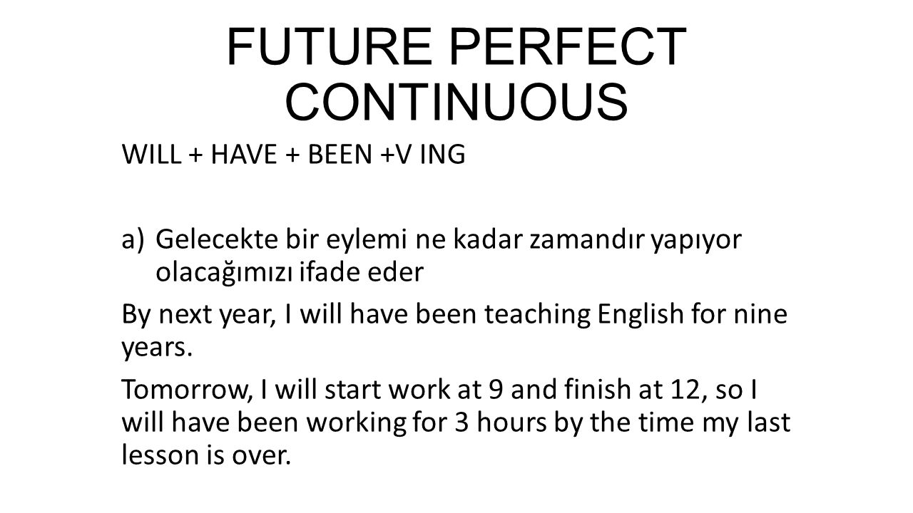 FUTURE PERFECT CONTINUOUS WILL + HAVE + BEEN +V ING a)Gelecekte bir eylemi ne kadar zamandır yapıyor olacağımızı ifade eder By next year, I will have been teaching English for nine years.