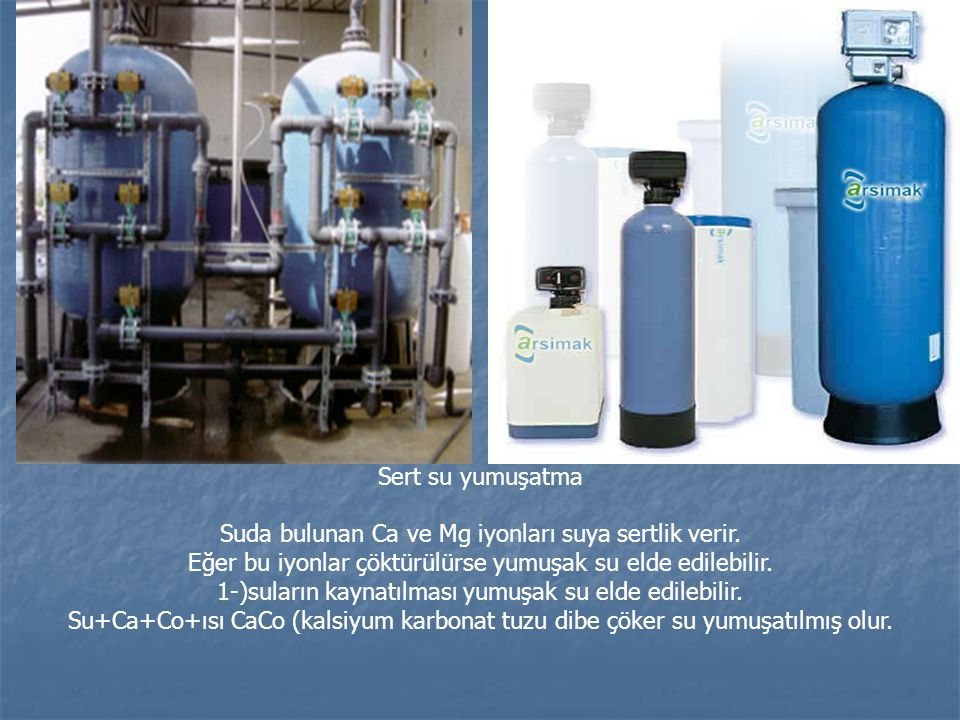 Sert su yumuşatma Suda bulunan Ca ve Mg iyonları suya sertlik verir. Eğer bu iyonlar çöktürülürse yumuşak su elde edilebilir. 1-)suların kaynatılması