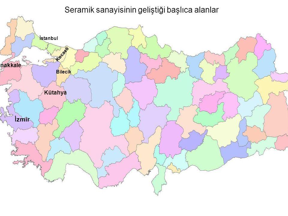 Seramik sanayisinin geliştiği başlıca alanlar İzmir Kütahya Çanakkale Bilecik İstanbul Kocaeli