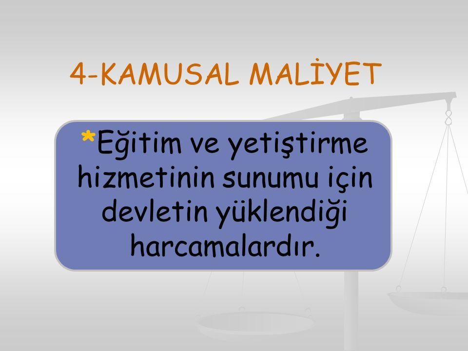 4-KAMUSAL MALİYET *Eğitim ve yetiştirme hizmetinin sunumu için devletin yüklendiği harcamalardır.
