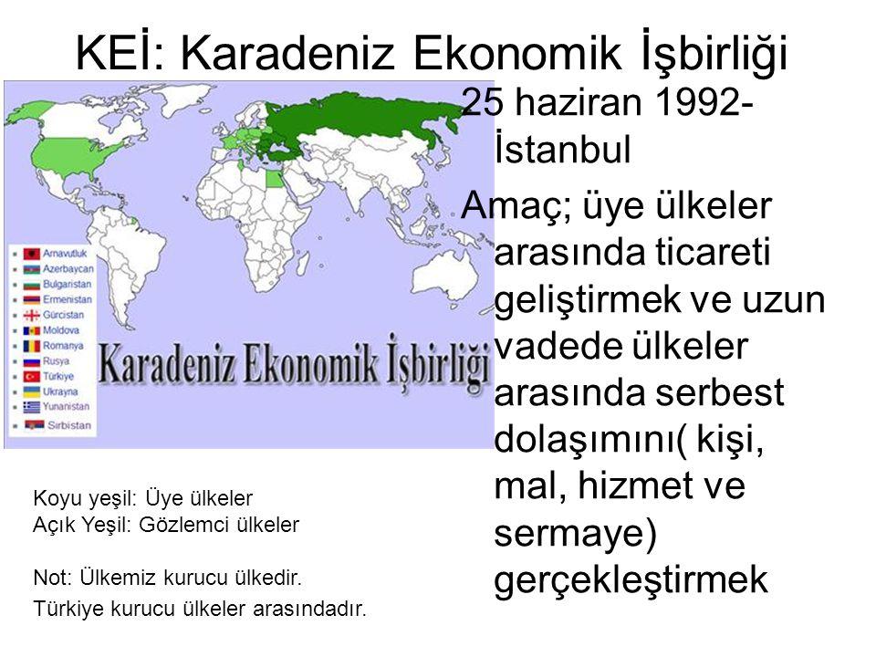 KEİ: Karadeniz Ekonomik İşbirliği 25 haziran 1992- İstanbul Amaç; üye ülkeler arasında ticareti geliştirmek ve uzun vadede ülkeler arasında serbest dolaşımını( kişi, mal, hizmet ve sermaye) gerçekleştirmek Koyu yeşil: Üye ülkeler Açık Yeşil: Gözlemci ülkeler Not: Ülkemiz kurucu ülkedir.