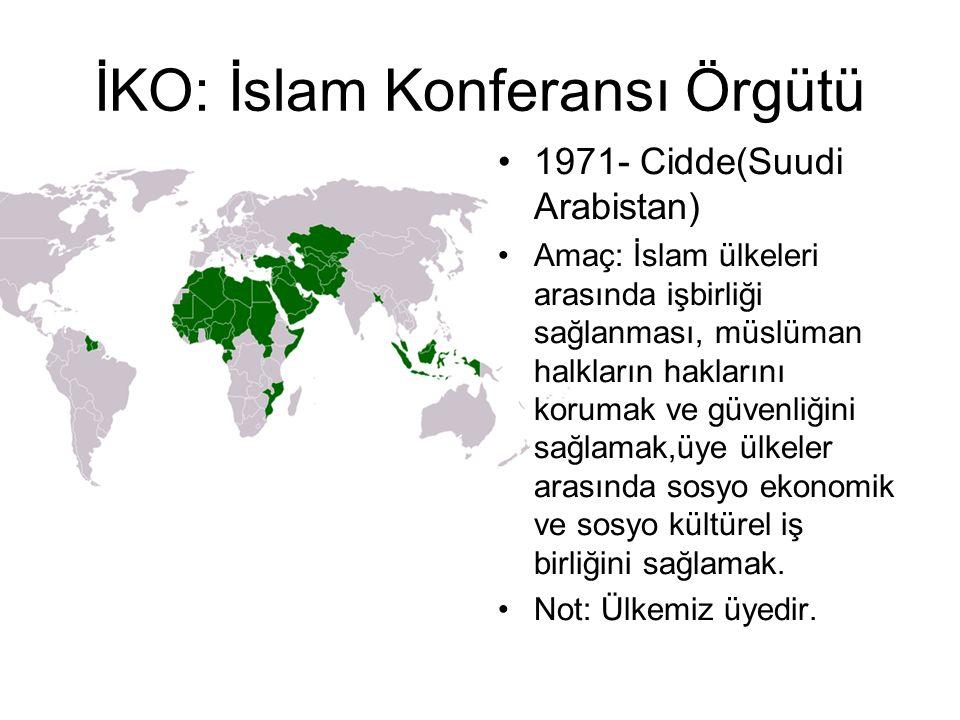 İKO: İslam Konferansı Örgütü 1971- Cidde(Suudi Arabistan) Amaç: İslam ülkeleri arasında işbirliği sağlanması, müslüman halkların haklarını korumak ve güvenliğini sağlamak,üye ülkeler arasında sosyo ekonomik ve sosyo kültürel iş birliğini sağlamak.