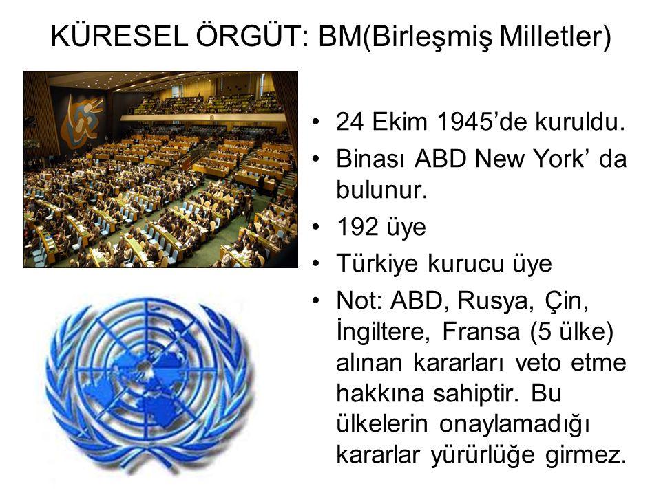 KÜRESEL ÖRGÜT: BM(Birleşmiş Milletler) 24 Ekim 1945'de kuruldu.