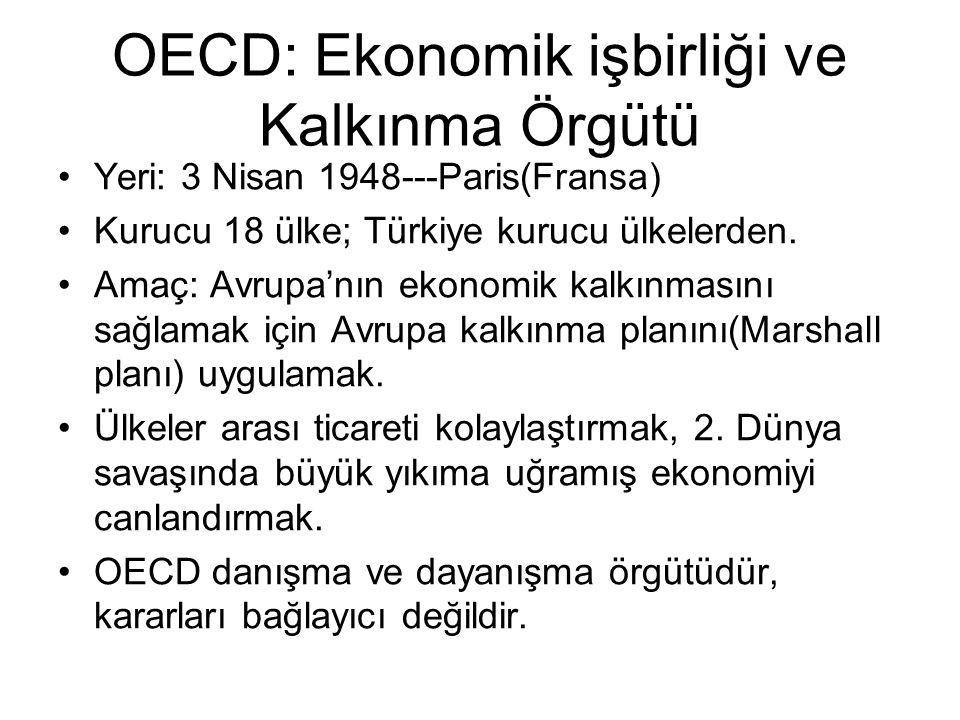OECD: Ekonomik işbirliği ve Kalkınma Örgütü Yeri: 3 Nisan 1948---Paris(Fransa) Kurucu 18 ülke; Türkiye kurucu ülkelerden.