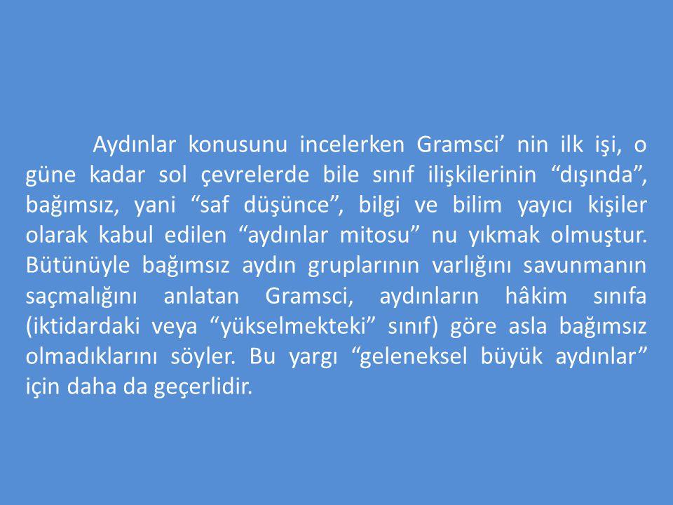"""Aydınlar konusunu incelerken Gramsci' nin ilk işi, o güne kadar sol çevrelerde bile sınıf ilişkilerinin """"dışında"""", bağımsız, yani """"saf düşünce"""", bilgi"""