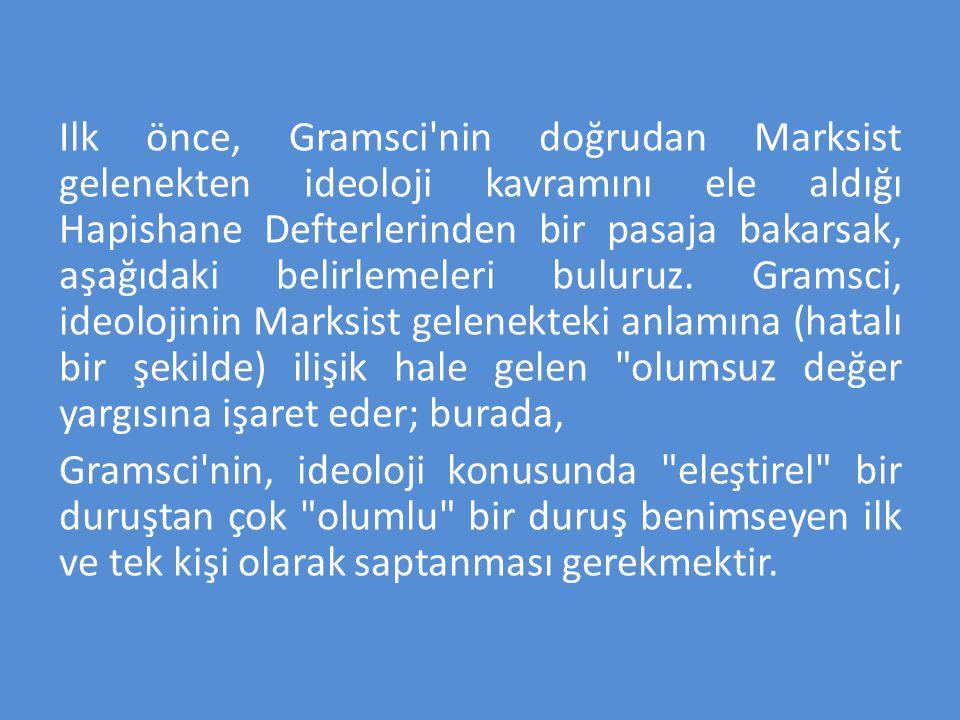 Ilk önce, Gramsci'nin doğrudan Marksist gelenekten ideoloji kavramını ele aldığı Hapishane Defterlerinden bir pasaja bakarsak, aşağıdaki belirlemeleri