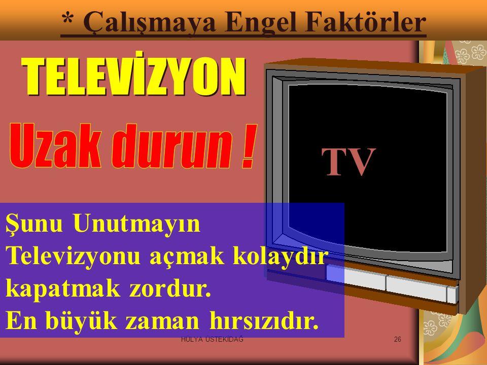 HÜLYA ÜSTEKİDAĞ26 * Çalışmaya Engel Faktörler TV Şunu Unutmayın Televizyonu açmak kolaydır kapatmak zordur.