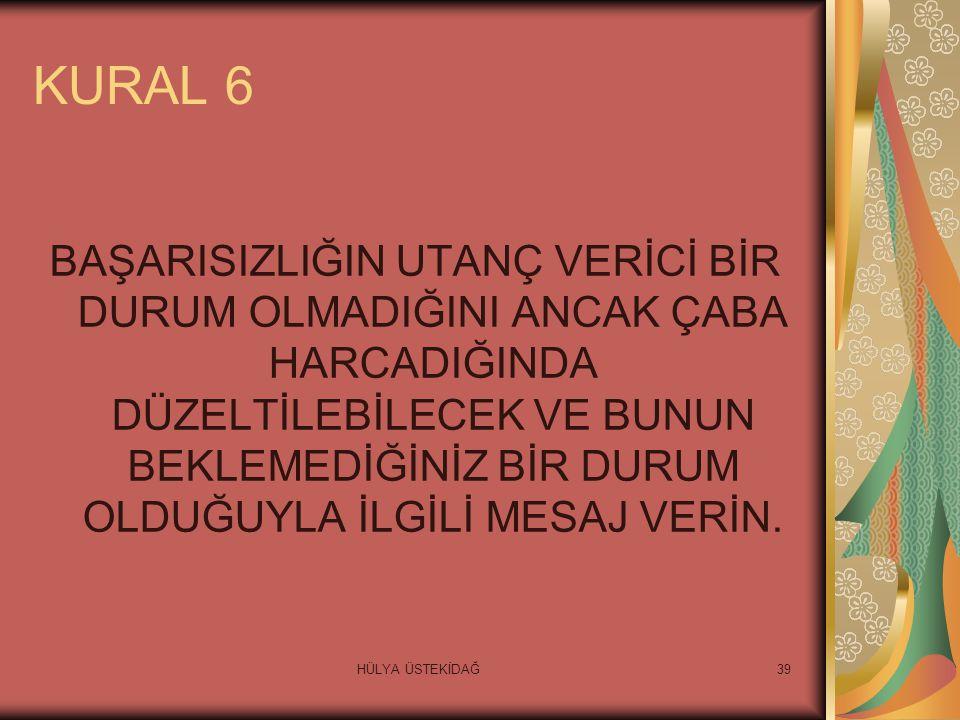 HÜLYA ÜSTEKİDAĞ39 KURAL 6 BAŞARISIZLIĞIN UTANÇ VERİCİ BİR DURUM OLMADIĞINI ANCAK ÇABA HARCADIĞINDA DÜZELTİLEBİLECEK VE BUNUN BEKLEMEDİĞİNİZ BİR DURUM OLDUĞUYLA İLGİLİ MESAJ VERİN.