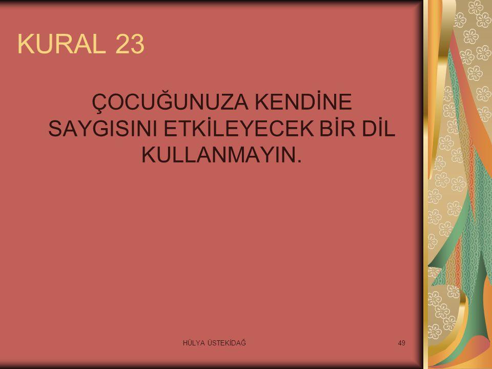 HÜLYA ÜSTEKİDAĞ49 KURAL 23 ÇOCUĞUNUZA KENDİNE SAYGISINI ETKİLEYECEK BİR DİL KULLANMAYIN.