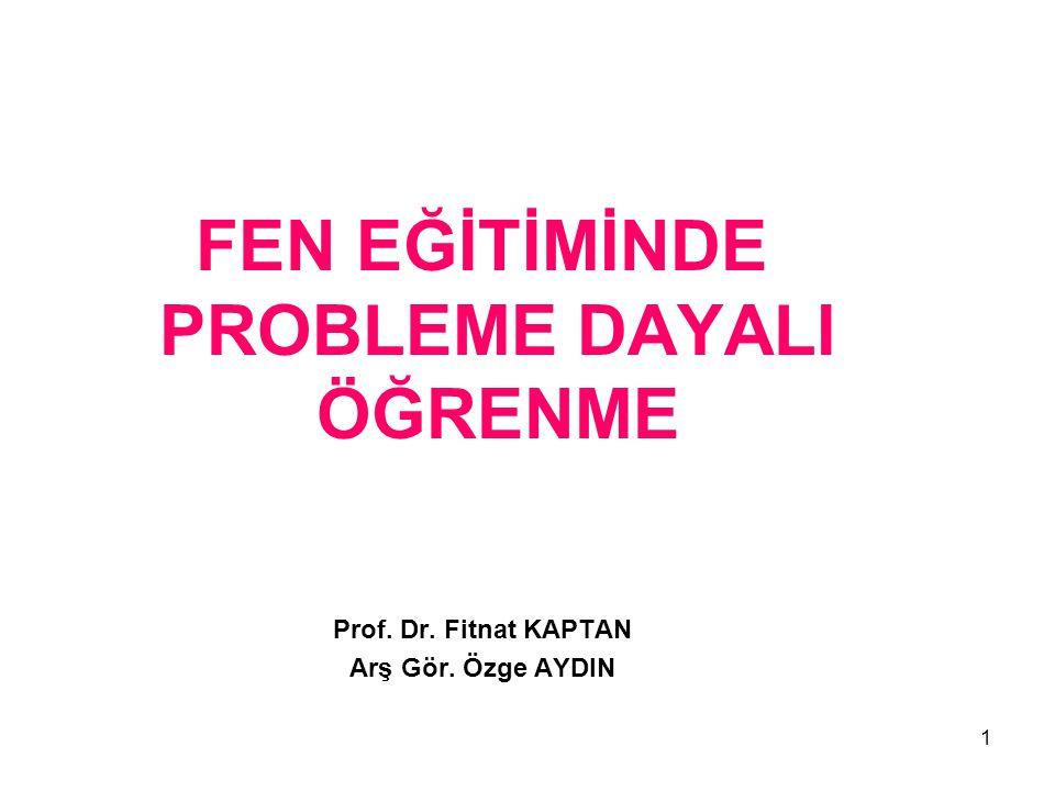 1 FEN EĞİTİMİNDE PROBLEME DAYALI ÖĞRENME Prof. Dr. Fitnat KAPTAN Arş Gör. Özge AYDIN 1