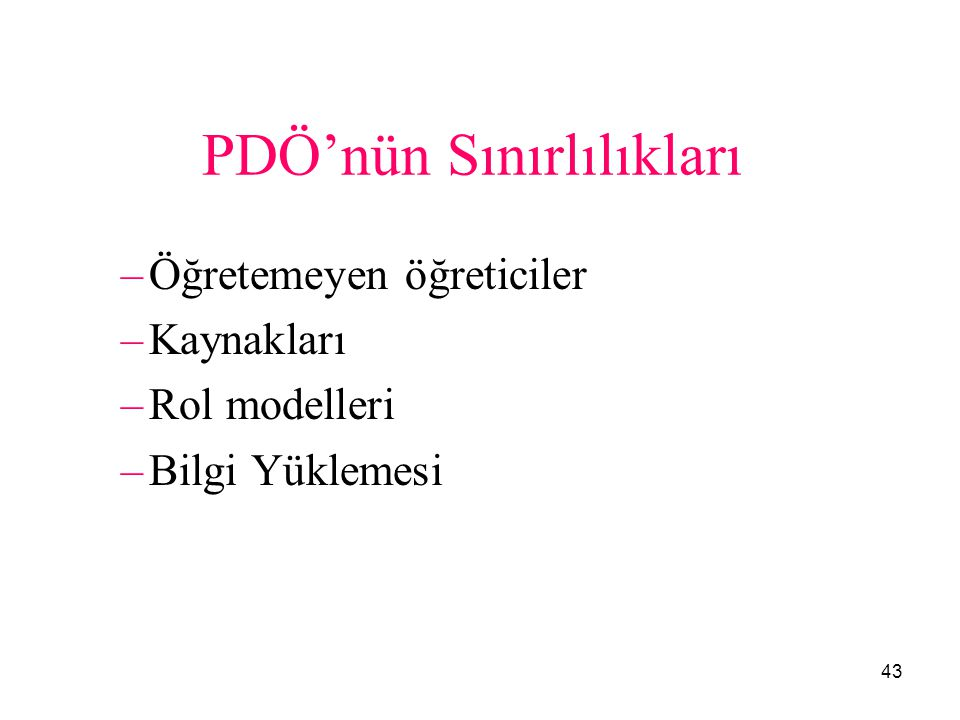 43 PDÖ'nün Sınırlılıkları –Öğretemeyen öğreticiler –Kaynakları –Rol modelleri –Bilgi Yüklemesi 43