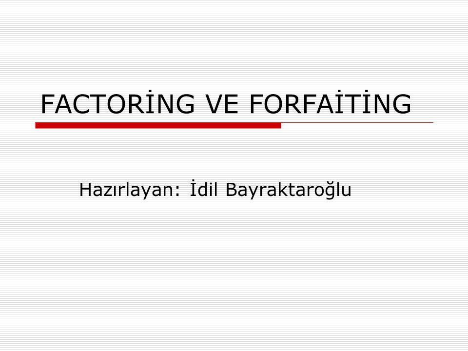 FACTORİNG VE FORFAİTİNG Hazırlayan: İdil Bayraktaroğlu