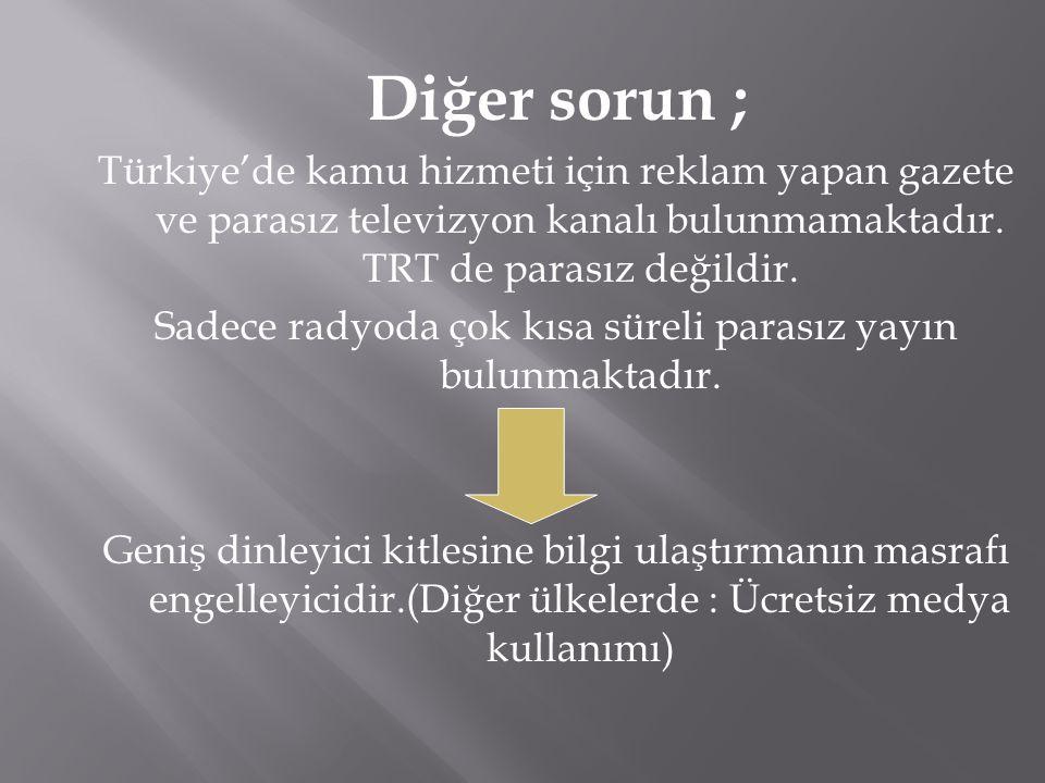 Diğer sorun ; Türkiye'de kamu hizmeti için reklam yapan gazete ve parasız televizyon kanalı bulunmamaktadır. TRT de parasız değildir. Sadece radyoda ç