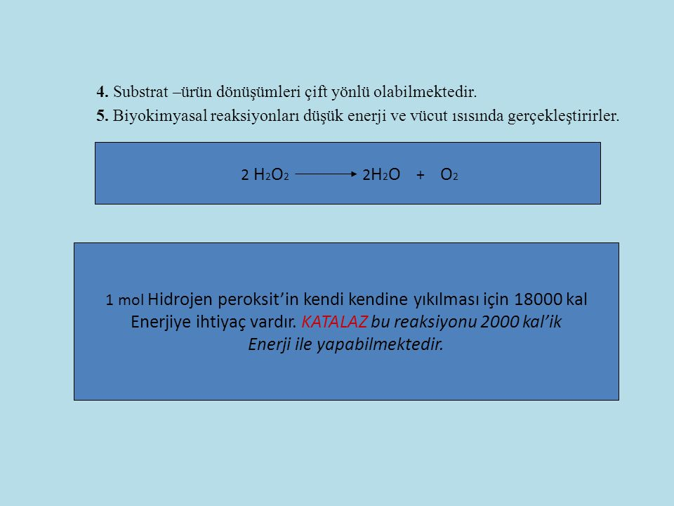 4. Substrat –ürün dönüşümleri çift yönlü olabilmektedir. 5. Biyokimyasal reaksiyonları düşük enerji ve vücut ısısında gerçekleştirirler. 2 H 2 O 2 2 H