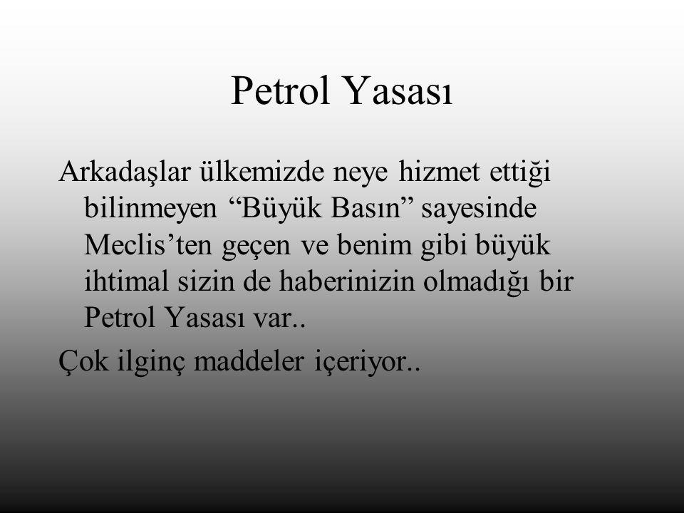 Petrol Yasası Arkadaşlar ülkemizde neye hizmet ettiği bilinmeyen Büyük Basın sayesinde Meclis'ten geçen ve benim gibi büyük ihtimal sizin de haberinizin olmadığı bir Petrol Yasası var..