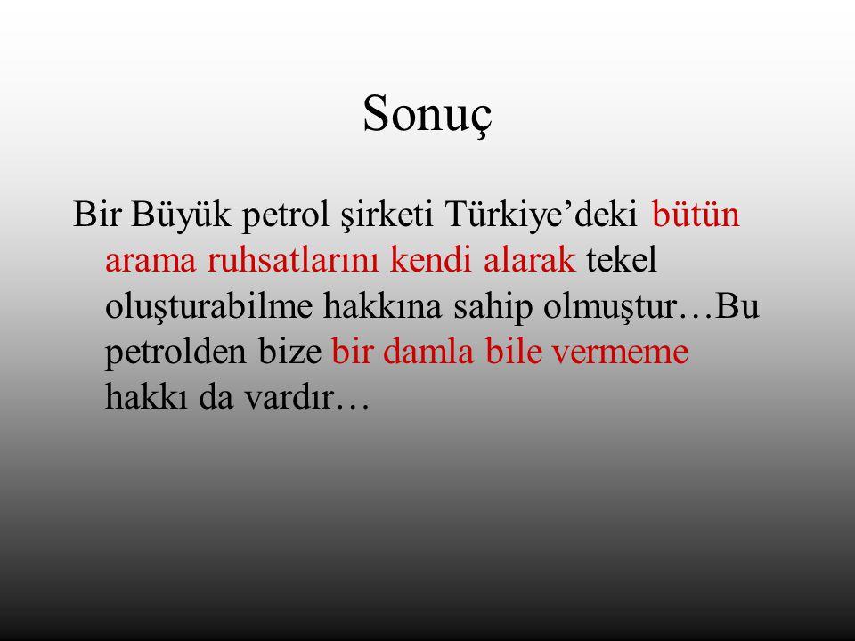 Sonuç Bir Büyük petrol şirketi Türkiye'deki bütün arama ruhsatlarını kendi alarak tekel oluşturabilme hakkına sahip olmuştur…Bu petrolden bize bir damla bile vermeme hakkı da vardır…