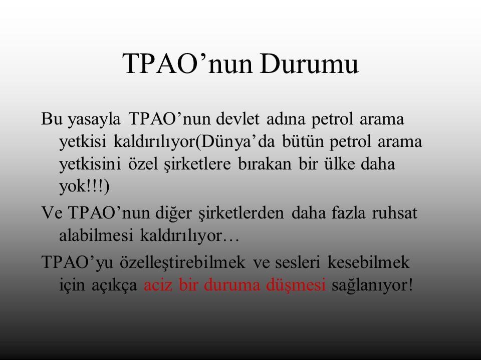 TPAO'nun Durumu Bu yasayla TPAO'nun devlet adına petrol arama yetkisi kaldırılıyor(Dünya'da bütün petrol arama yetkisini özel şirketlere bırakan bir ülke daha yok!!!) Ve TPAO'nun diğer şirketlerden daha fazla ruhsat alabilmesi kaldırılıyor… TPAO'yu özelleştirebilmek ve sesleri kesebilmek için açıkça aciz bir duruma düşmesi sağlanıyor!