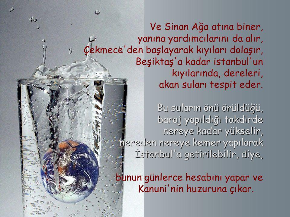 Ve Sinan Ağa atına biner, yanına yardımcılarını da alır, Çekmece den başlayarak kıyıları dolaşır, Beşiktaş a kadar istanbul un kıyılarında, dereleri, akan suları tespit eder.