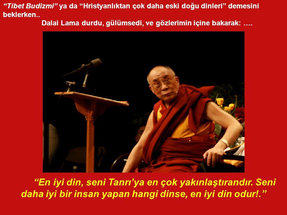 Bir masa etrafinda oturmus, din ve hürriyet hakkinda fikir alisverisinde bulunurken, merak ve biraz da hinzirlik olsun diye Dalai Lama'ya sordum: Kutsal efendim, sizce en iyi din hangisidir??