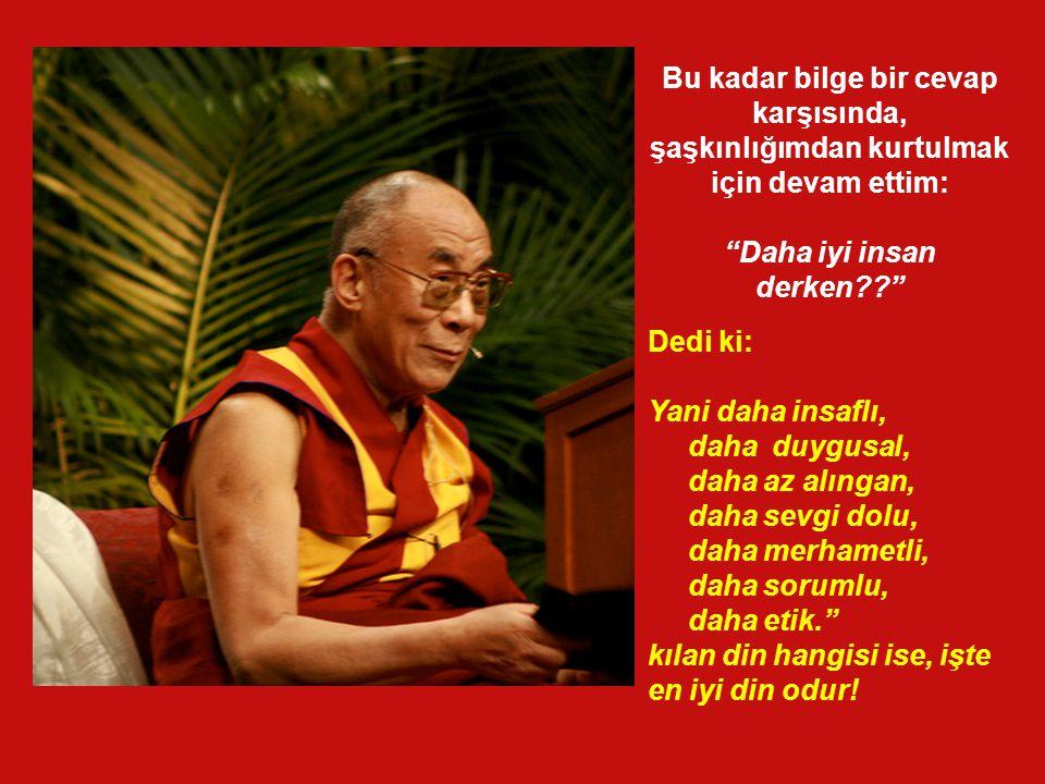 """""""En iyi din, seni Tanrı'ya en çok yakınlaştırandır. Seni daha iyi bir insan yapan hangi dinse, en iyi din odur!."""" """"Tibet Budizmi"""" ya da """"Hristyanlıkta"""