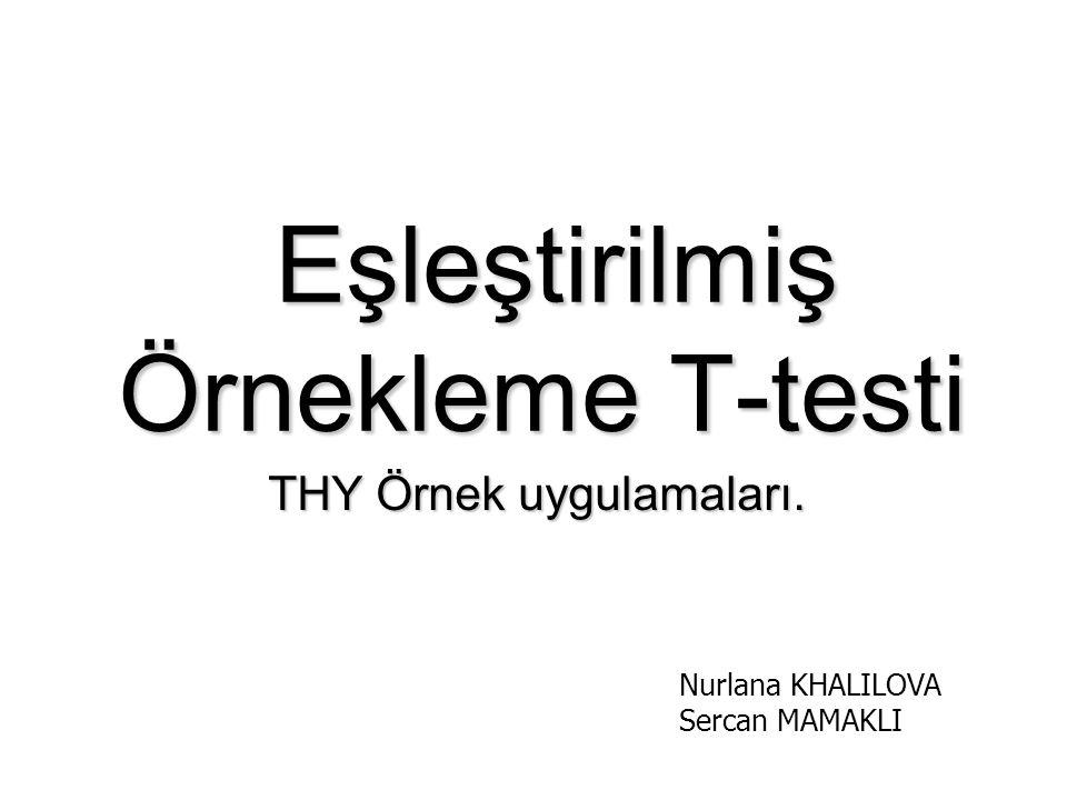 Eşleştirilmiş Örnekleme T-testi Eşleştirilmiş Örnekleme T-testi THY Örnek uygulamaları. Nurlana KHALILOVA Sercan MAMAKLI