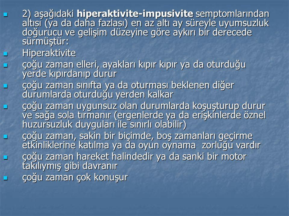 2) aşağıdaki hiperaktivite-impusivite semptomlarından altısı (ya da daha fazlası) en az altı ay süreyle uyumsuzluk doğurucu ve gelişim düzeyine göre a