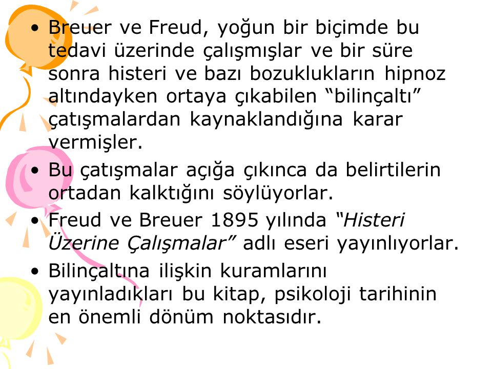 Breuer ve Freud, yoğun bir biçimde bu tedavi üzerinde çalışmışlar ve bir süre sonra histeri ve bazı bozuklukların hipnoz altındayken ortaya çıkabilen