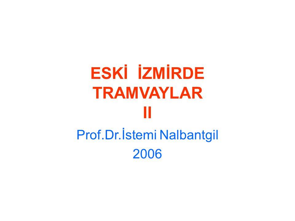 ESKİ İZMİRDE TRAMVAYLAR II Prof.Dr.İstemi Nalbantgil 2006