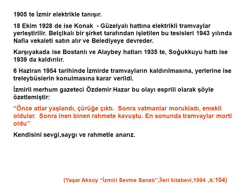 1905 te İzmir elektrikle tanışır. 18 Ekim 1928 de ise Konak - Güzelyalı hattına elektrikli tramvaylar yerleştirilir. Belçikalı bir şirket tarafından i