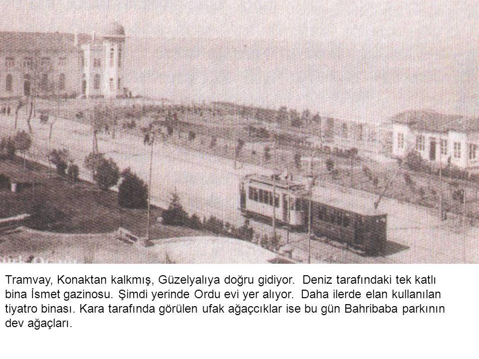 Tramvay, Konaktan kalkmış, Güzelyalıya doğru gidiyor. Deniz tarafındaki tek katlı bina İsmet gazinosu. Şimdi yerinde Ordu evi yer alıyor. Daha ilerde