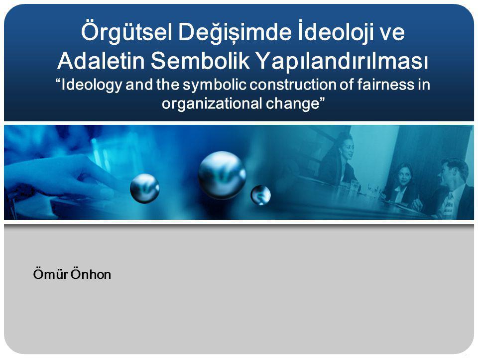 """Örgütsel Değişimde İdeoloji ve Adaletin Sembolik Yapılandırılması """"Ideology and the symbolic construction of fairness in organizational change"""" Ömür Ö"""