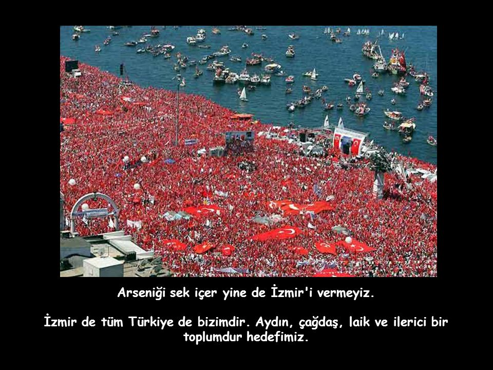 Arseniği sek içer yine de İzmir i vermeyiz.İzmir de tüm Türkiye de bizimdir.