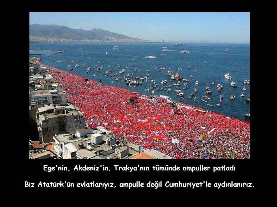 Ege nin, Akdeniz in, Trakya nın tümünde ampuller patladı Biz Atatürk ün evlatlarıyız, ampulle değil Cumhuriyet le aydınlanırız.