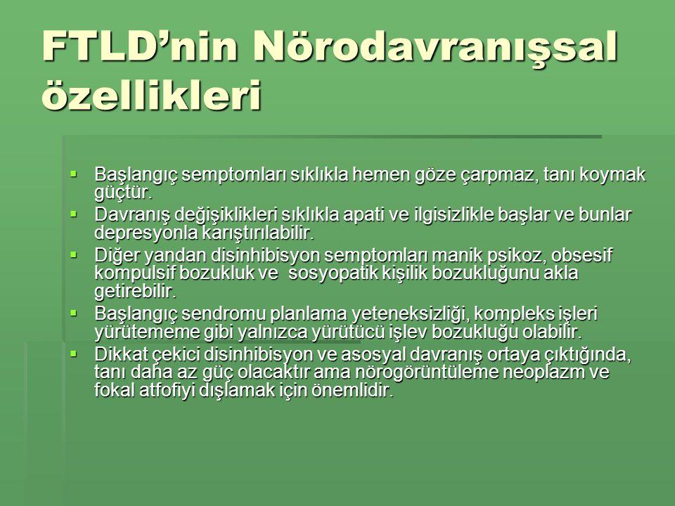 FTLD'nin Nörodavranışsal özellikleri  Başlangıç semptomları sıklıkla hemen göze çarpmaz, tanı koymak güçtür.