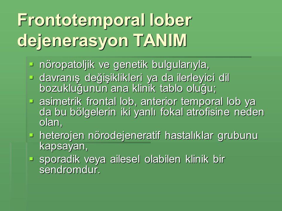 Frontotemporal lober dejenerasyon TANIM  nöropatoljik ve genetik bulgularıyla,  davranış değişiklikleri ya da ilerleyici dil bozukluğunun ana klinik tablo oluğu;  asimetrik frontal lob, anterior temporal lob ya da bu bölgelerin iki yanlı fokal atrofisine neden olan,  heterojen nörodejeneratif hastalıklar grubunu kapsayan,  sporadik veya ailesel olabilen klinik bir sendromdur.