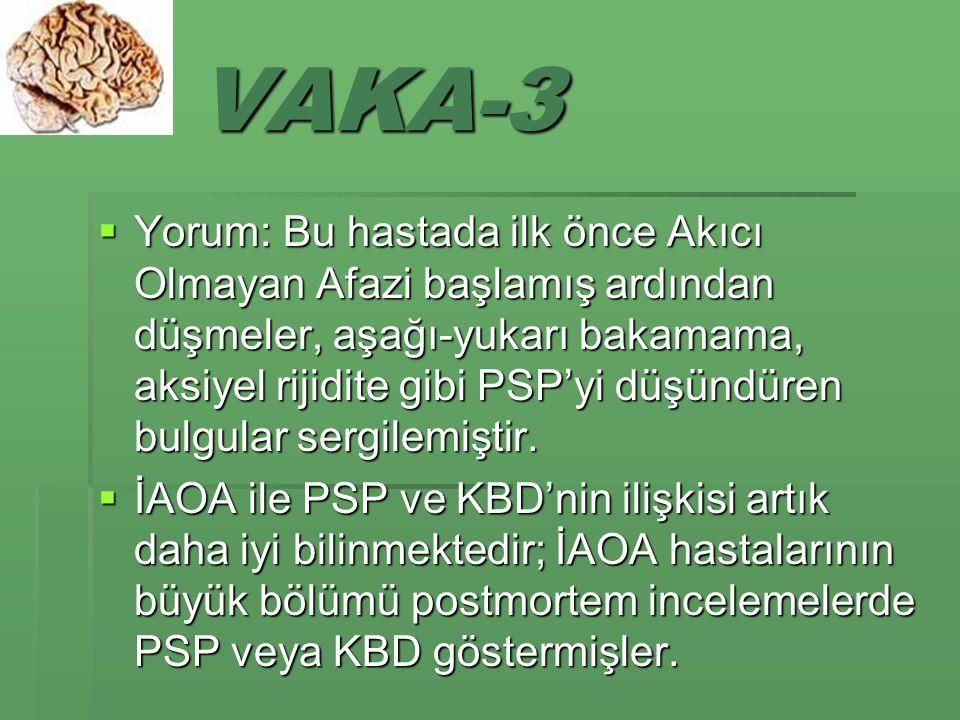 VAKA-3  Yorum: Bu hastada ilk önce Akıcı Olmayan Afazi başlamış ardından düşmeler, aşağı-yukarı bakamama, aksiyel rijidite gibi PSP'yi düşündüren bulgular sergilemiştir.