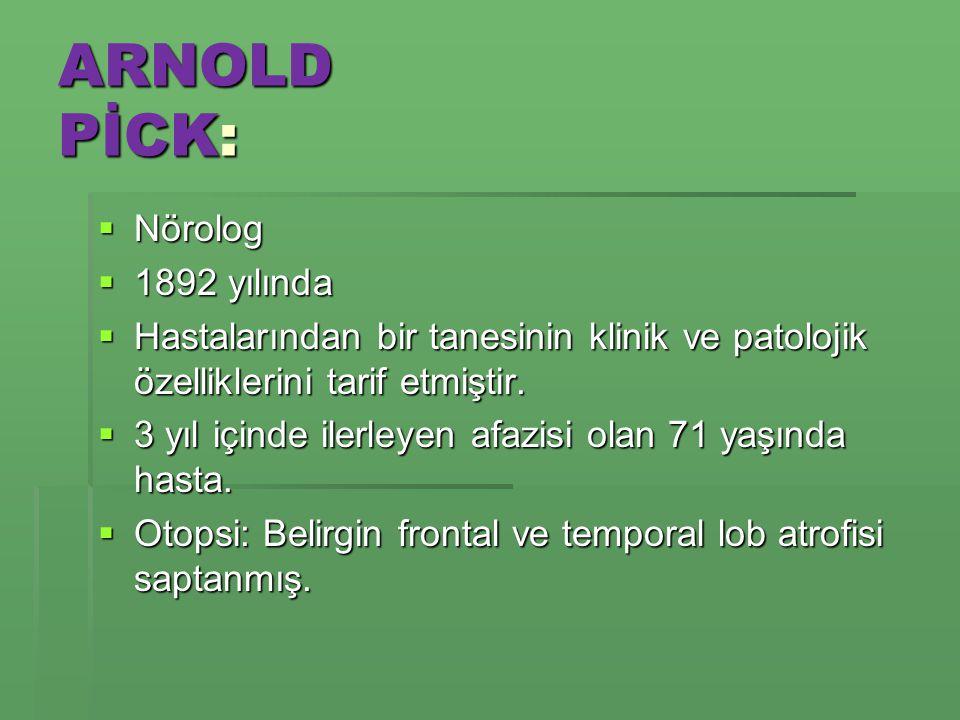 ARNOLD PİCK:  Nörolog  1892 yılında  Hastalarından bir tanesinin klinik ve patolojik özelliklerini tarif etmiştir.