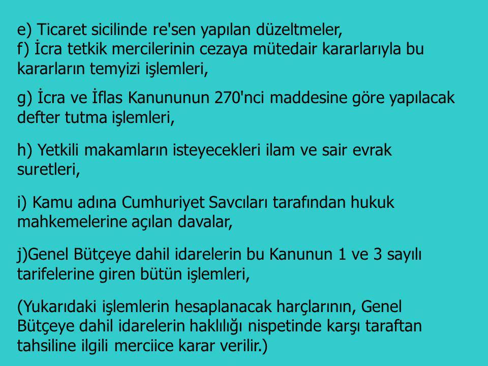 Aşağıda yazılı mevzular yargı harcından müstesnadır: a) Değeri 50 Türk Lirasını geçmeyen dava ve takipler, (Ticari senetlere ait takipler hariç) b) Vasi tayini ve azli, hakimin reddi talebinin kabulü ve hakimin istinkafına(çekinmek, geri durmak, sakınmak) ait kararlar, c) Ayda 100 Yeni Türk Lirasını geçmeyen nafakalara ait dava ve takipler, Birden fazla kişiler lehine nafakaya hükmedilmesine dair ilamlarda her kişi lehine hükmedilen miktar müstakil olarak nazara alınır. d) İcra ve iflas dairelerinin kusuru yüzünden yanlış yapılmış olan işlemlerin ıslahı ve iptaline dair tetkik mercileri kararlarıyla, bu iptal veya ıslah dolayısıyla yeniden yapılacak işlemler, 3- Harçtan Müstesna İşlemler