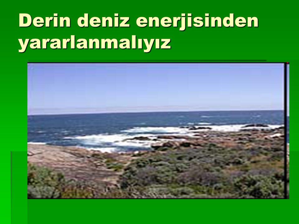 Derin deniz enerjisinden yararlanmalıyız