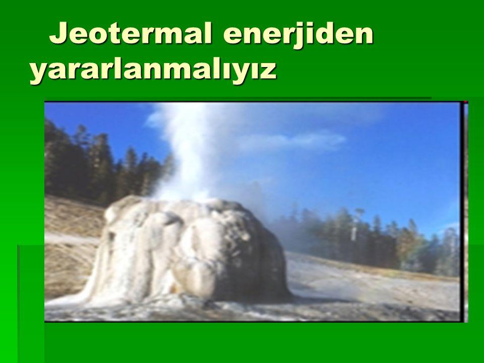 Jeotermal enerjiden yararlanmalıyız Jeotermal enerjiden yararlanmalıyız