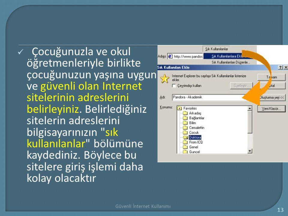 Güvenli İnternet Kullanımı 13 Çocuğunuzla ve okul öğretmenleriyle birlikte çocuğunuzun yaşına uygun ve güvenli olan Internet sitelerinin adreslerini b