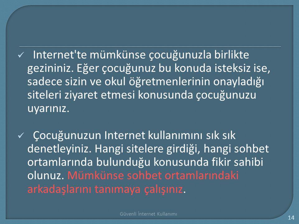 Güvenli İnternet Kullanımı 14 Internet'te mümkünse çocuğunuzla birlikte gezininiz. Eğer çocuğunuz bu konuda isteksiz ise, sadece sizin ve okul öğretme