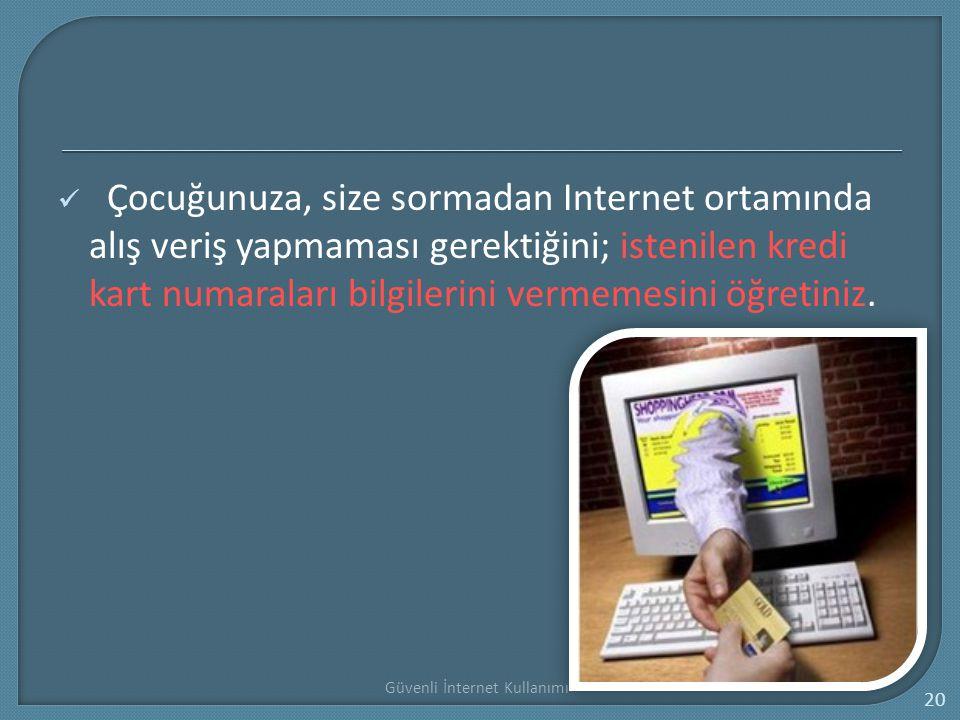Güvenli İnternet Kullanımı 20 Çocuğunuza, size sormadan Internet ortamında alış veriş yapmaması gerektiğini; istenilen kredi kart numaraları bilgileri