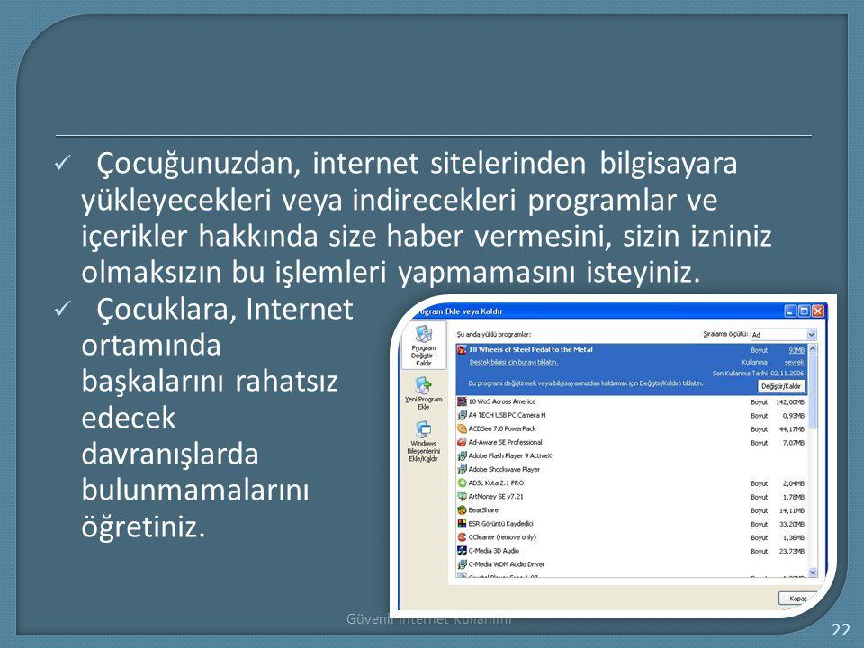 Güvenli İnternet Kullanımı 22 Çocuğunuzdan, internet sitelerinden bilgisayara yükleyecekleri veya indirecekleri programlar ve içerikler hakkında size
