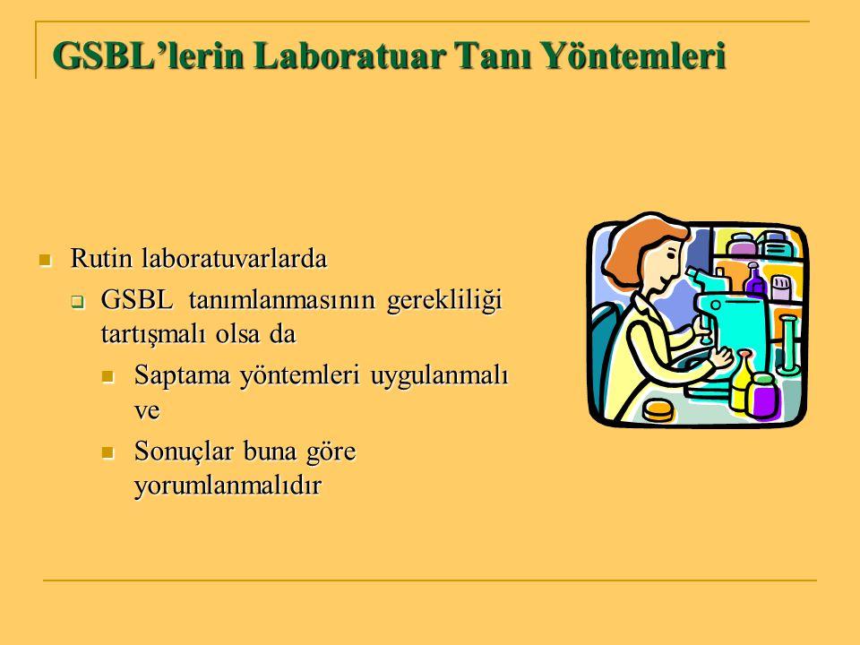 GSBL'lerin Laboratuar Tanı Yöntemleri Rutin laboratuvarlarda Rutin laboratuvarlarda  GSBL tanımlanmasının gerekliliği tartışmalı olsa da Saptama yönt