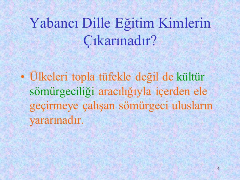 14 Yabancı Dille Eğitimin Yaygınlaşması Kolejlerde, ODTÜ ve Boğaziçi nde yetişenler ve çevresindekiler, şu yanlış düşünceleri yaymışlardır: *Türkçeyle bilim yapılamaz, *Türkçenin sözcük dağarcığı zayıftır.
