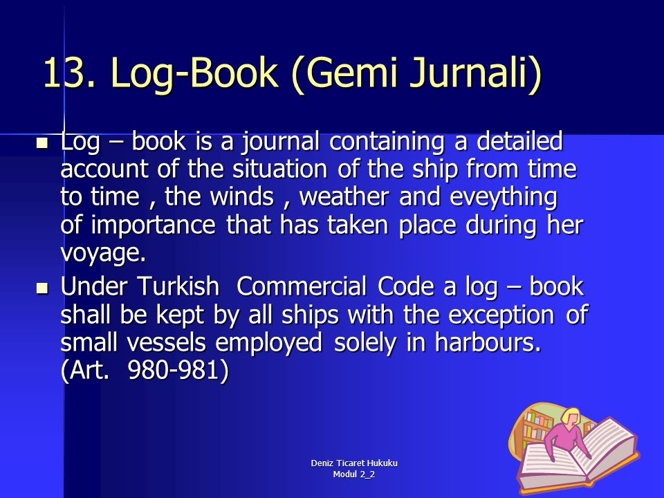 Deniz Ticaret Hukuku Modul 2_2 13. Log-Book (Gemi Jurnali) Log – book is a journal containing a detailed account of the situation of the ship from tim