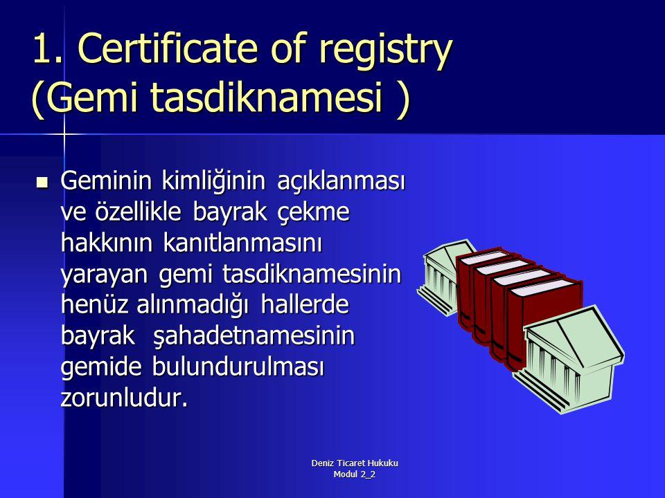 Deniz Ticaret Hukuku Modul 2_2 1. Certificate of registry (Gemi tasdiknamesi ) Geminin kimliğinin açıklanması ve özellikle bayrak çekme hakkının kanıt