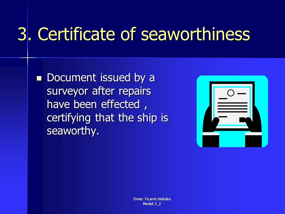Deniz Ticaret Hukuku Modul 2_2 3. Certificate of seaworthiness Document issued by a surveyor after repairs have been effected, certifying that the shi