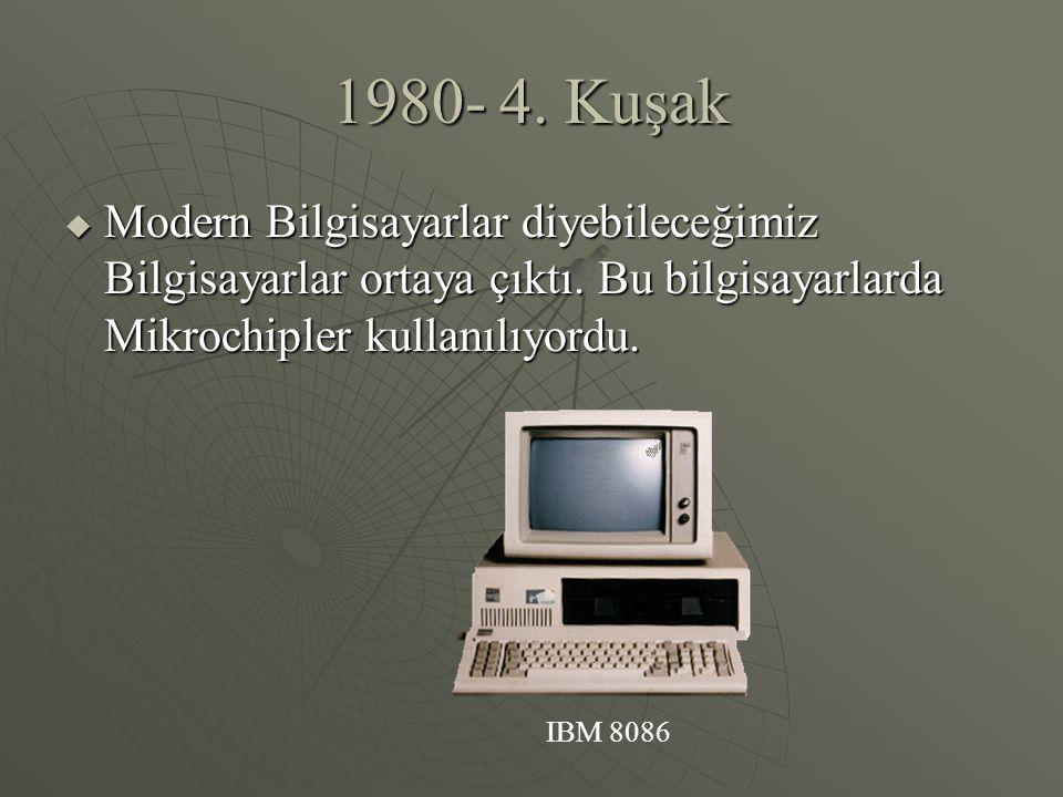 1980- 4. Kuşak  Modern Bilgisayarlar diyebileceğimiz Bilgisayarlar ortaya çıktı. Bu bilgisayarlarda Mikrochipler kullanılıyordu. IBM 8086